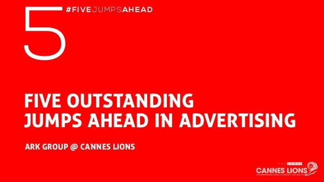 FIVE OUTSTANDING JUMPS AHEAD IN ADVERTISING ARK GROUP @ CANNES LIONS 5 #FIVEJUMPSAHEAD
