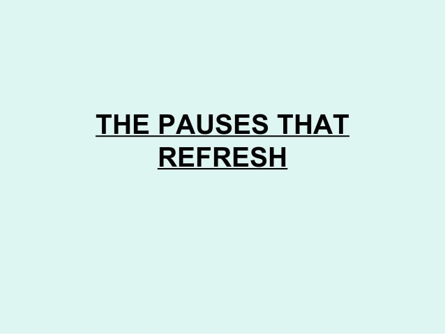 THE PAUSES THAT REFRESH