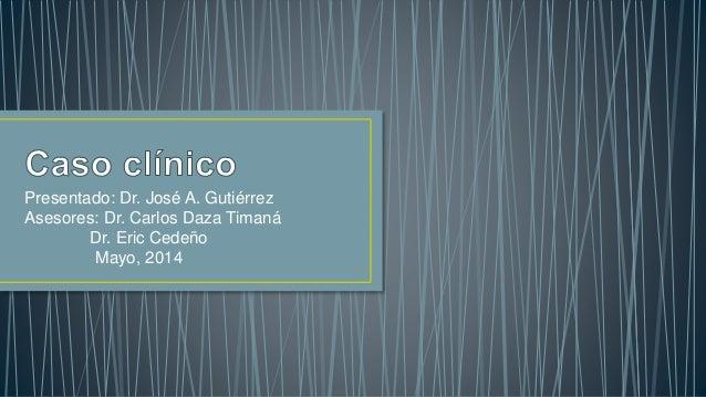 Presentado: Dr. José A. Gutiérrez Asesores: Dr. Carlos Daza Timaná Dr. Eric Cedeño Mayo, 2014