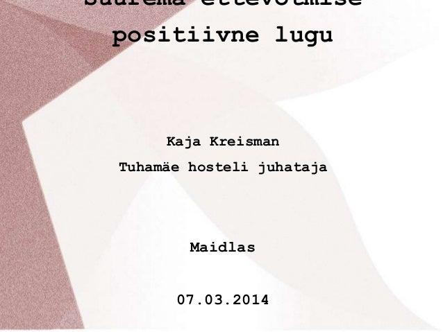Suurema ettevõtmise positiivne lugu  Kaja Kreisman Tuhamäe hosteli juhataja  Maidlas 07.03.2014