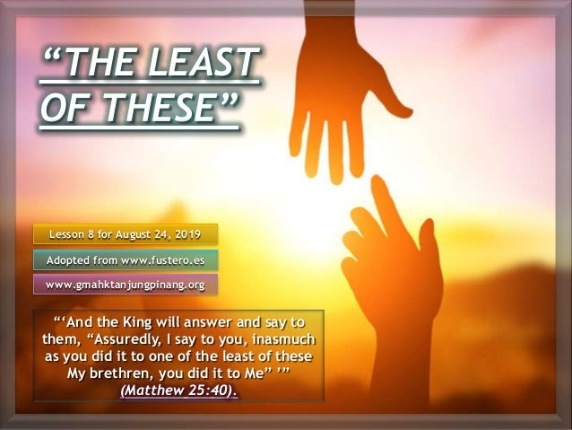 """""""THE LEAST OF THESE"""" """"'And the King will answer and say to them, """"Assuredly, I say to you, inasmuch as you did it to one o..."""
