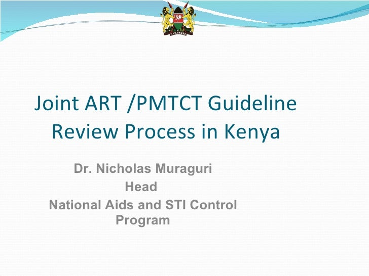 Joint ART /PMTCT Guideline Review Process in Kenya Dr. Nicholas Muraguri Head  National Aids and STI Control Program