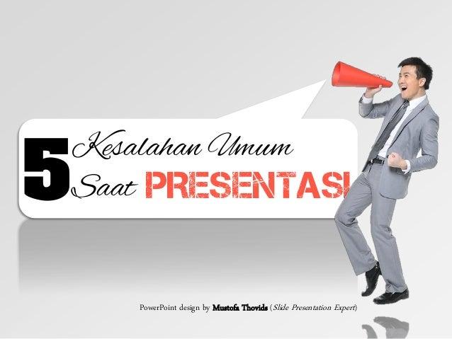 Kesalahan Umum Saat PRESENTASI5 PowerPoint design by Mustofa Thovids (Slide Presentation Expert)