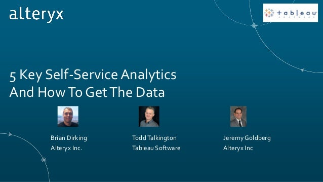 5 Key Self-ServiceAnalytics And HowTo GetThe Data ToddTalkington Tableau Software Brian Dirking Alteryx Inc. Jeremy Goldbe...