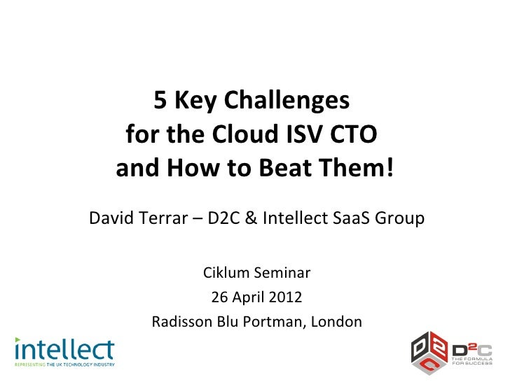 5 Key Challenges    for the Cloud ISV CTO   and How to Beat Them!David Terrar – D2C & Intellect SaaS Group              Ci...