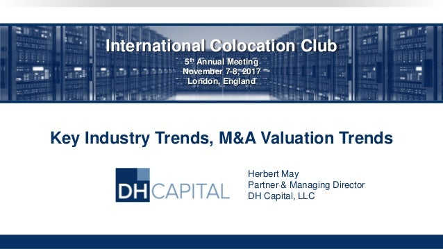 Key Industry Trends, M&A Valuation Trends Herbert May Partner & Managing Director DH Capital, LLC International Colocation...
