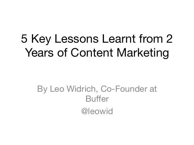 5 Key Lessons Learnt from 2 Years of Content Marketing  By Leo Widrich, Co-Founder at              Buffer            @leowid