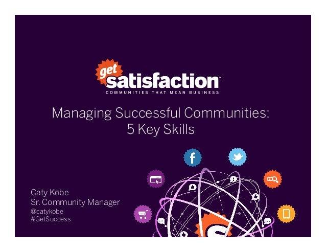 Managing Successful Communities:5 Key SkillsCaty KobeSr. Community Manager@catykobe#GetSuccess