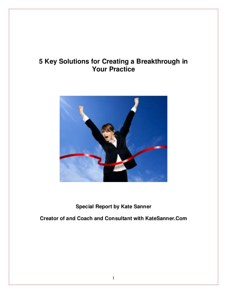 5 Key Solutions for Creating a Breakthrough in                Your Practice             Special Report by Kate SannerCreat...