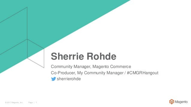 Page | 1© 2017 Magento, Inc. Sherrie Rohde Community Manager, Magento Commerce Co-Producer, My Community Manager / #CMGRHa...