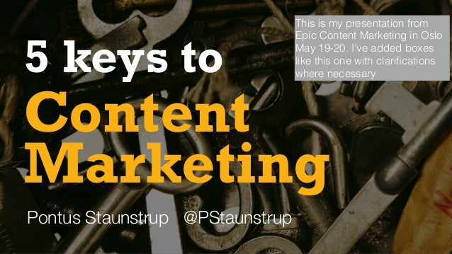 Content 5 keys to Pontus Staunstrup @PStaunstrup Marketing This is my presentation from Epic Content Marketing in Oslo May...