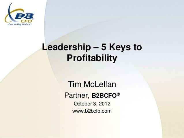 Leadership – 5 Keys to     Profitability     Tim McLellan    Partner, B2BCFO®      October 3, 2012      www.b2bcfo.com