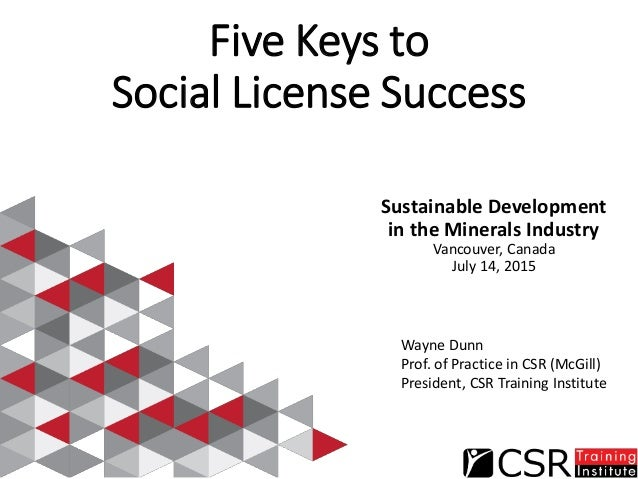 Five Keys to Social License Success Sustainable Development in the Minerals Industry Vancouver, Canada July 14, 2015 Wayne...