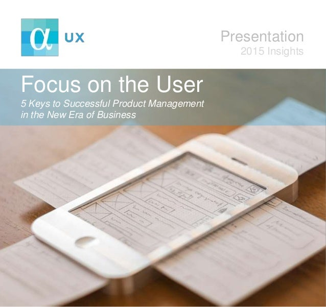 Focus on the User 5 Keys to Successful Product Management in the New Era of Business Presentation 2015 Insights
