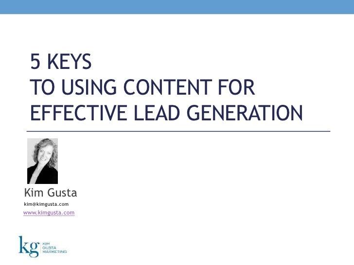 5 Keys to Using Content for Effective Lead Generation<br />Kim Gusta<br />kim@kimgusta.com<br />www.kimgusta.com<br />