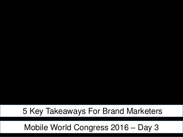 5 Key Takeaways For Brand Marketers Mobile World Congress 2016 – Day 3