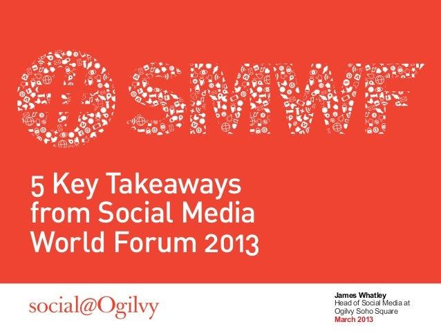 5 Key Takeawaysfrom Social MediaWorld Forum 2013                    James Whatley                    Head of Social Media ...