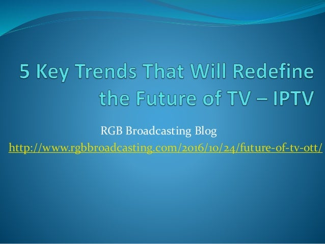 RGB Broadcasting Blog http://www.rgbbroadcasting.com/2016/10/24/future-of-tv-ott/