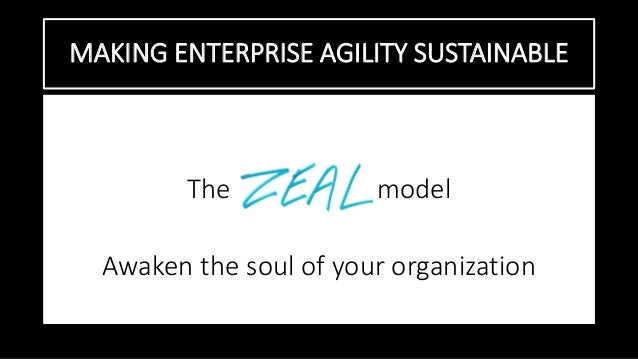 MAKING ENTERPRISE AGILITY SUSTAINABLE The model Awaken the soul of your organization