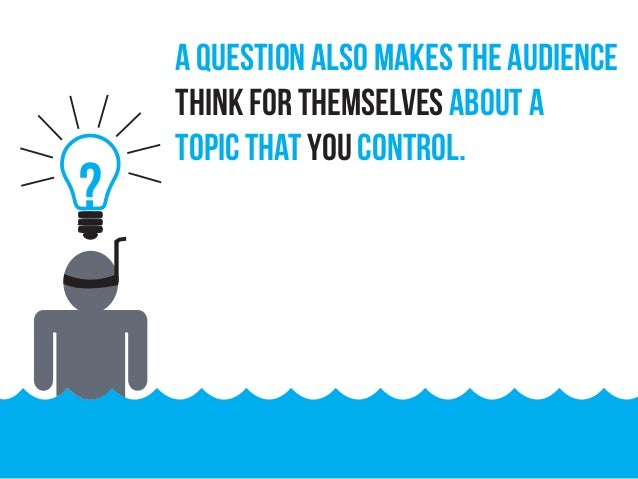 ? A question also makes the audience think for themselves about a topic that you control.