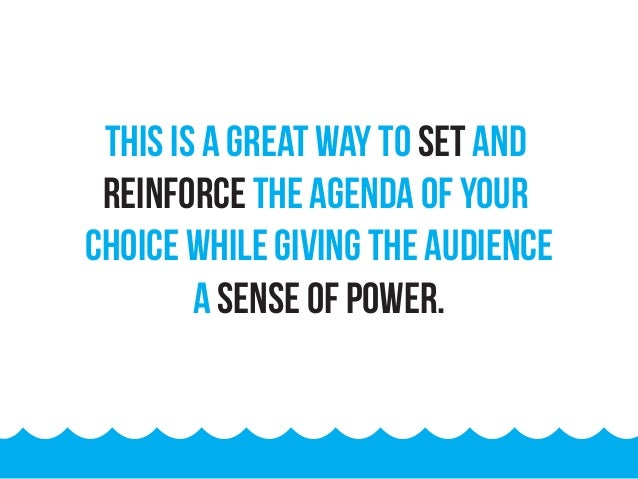 This is a great way to set and reinforce the agenda of your choice while giving the audience a sense of power.