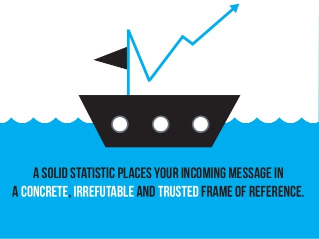 A solid statistic places your incoming message in a concrete, irrefutable and trusted frame of reference.