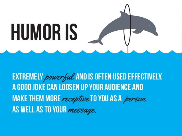 extremely powerful and is often used effectively. A good joke can loosen up your audience and make them more receptiveto y...