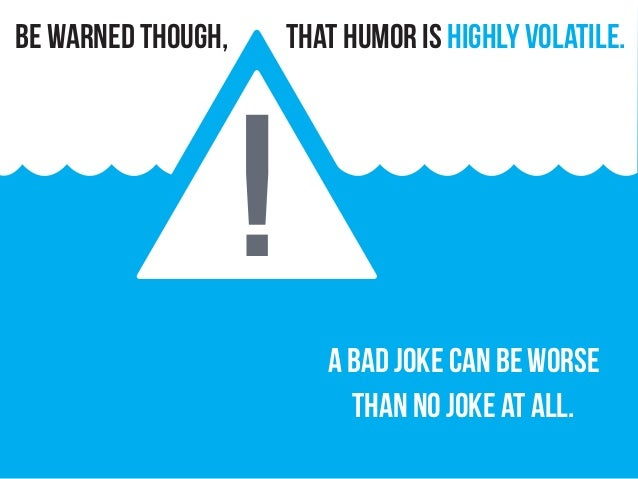 that humor is Highly volatile. A bad joke can be worse than no joke at all. be warned though, !