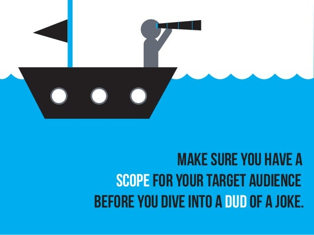 Make sure you have a scope for your target audience before you dive into a dud of a joke.