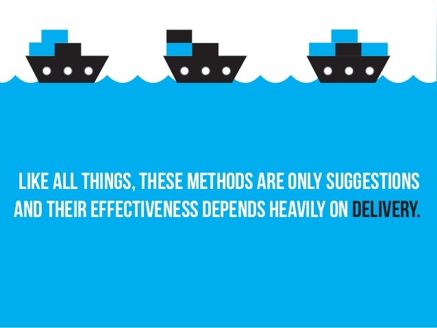 Like all things, these methods are only suggestions and their effectiveness depends heavily on delivery.