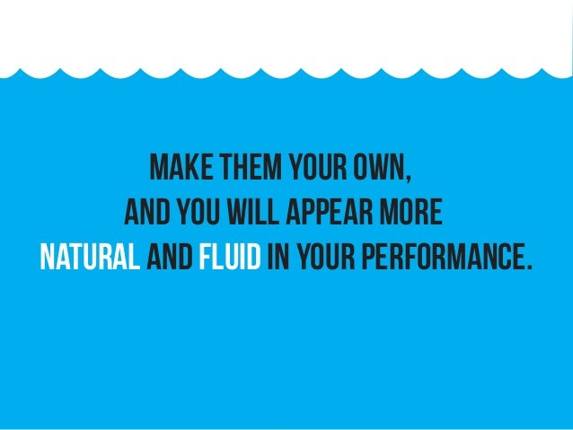Make them your own, and you will appear more natural and fluid in your performance.