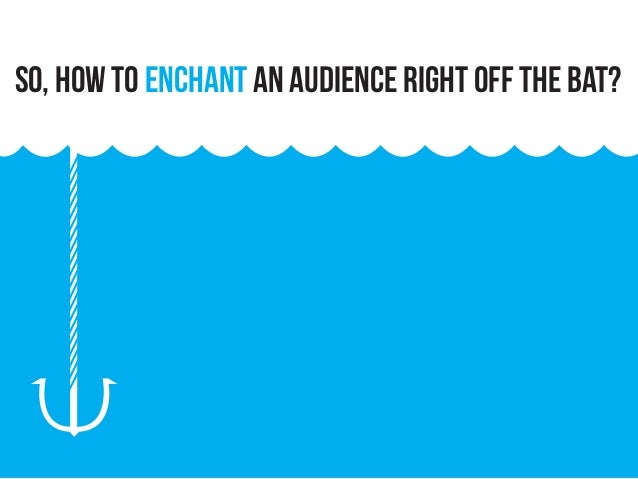 So, how to enchant an audience right off the bat?
