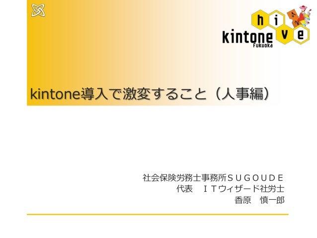 kintone導入で激変すること(人事編) 社会保険労務士事務所SUGOUDE 代表 ITウィザード社労士 香原 慎一郎