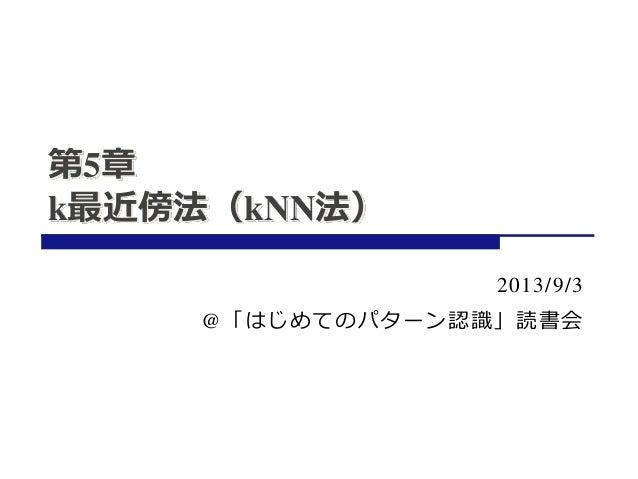 第5章 k最近傍法(kNN法) 2013/9/3 @「はじめてのパターン認識」読書会