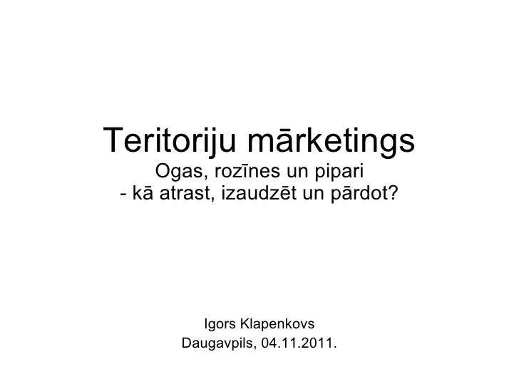 Teritoriju mārketings Ogas, rozīnes un pipari - kā atrast, izaudzēt un pārdot? Igors Klapenkovs Daugavpils, 04.11.2011.