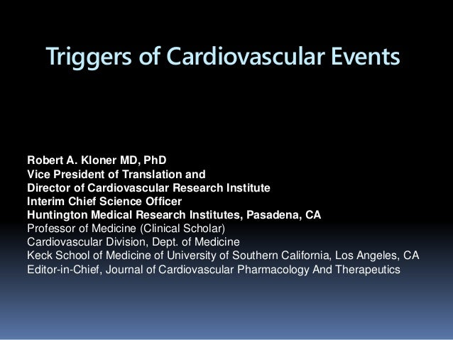 Triggers of Cardiovascular Events Robert A. Kloner MD, PhD Vice President of Translation and Director of Cardiovascular Re...