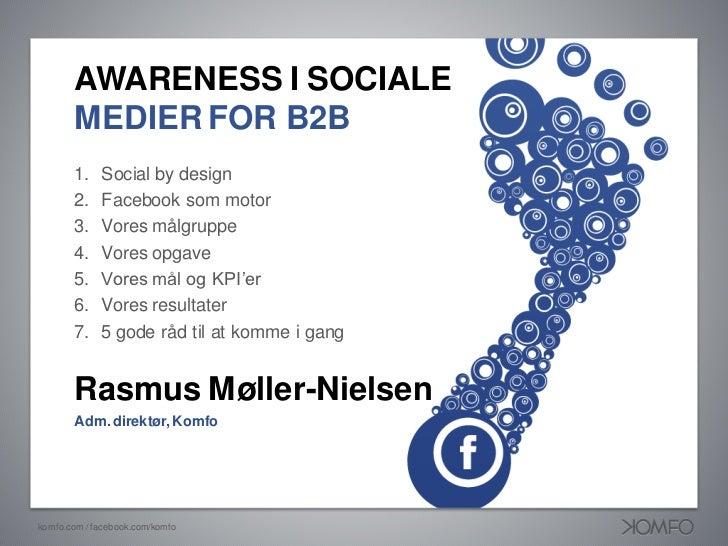 AWARENESS I SOCIALE       MEDIER FOR B2B       1.    Social by design       2.    Facebook som motor       3.    Vores mål...