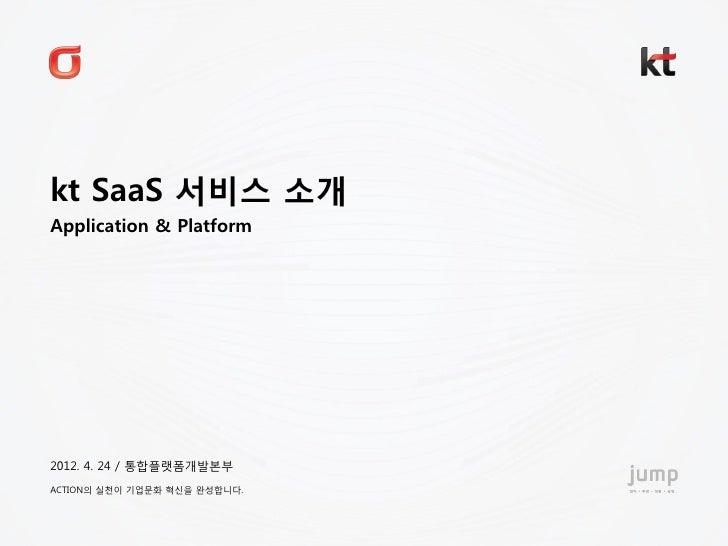 kt SaaS 서비스 소개 Application & Platform 2012. 4. 24 / 통합플랫폼개발본부 ACTION의 실천이 기업문화 혁신을 완성합니다.2012. 4. 24. 통합플랫폼개발본부
