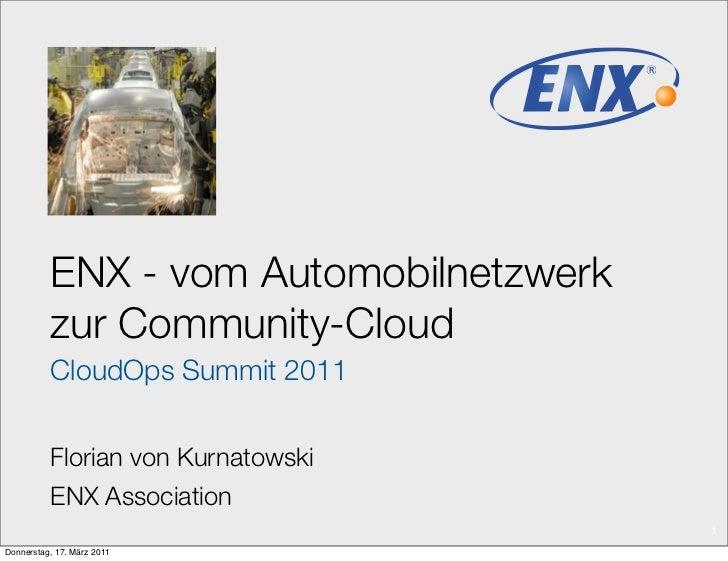 ENX - vom Automobilnetzwerk          zur Community-Cloud          CloudOps Summit 2011          Florian von Kurnatowski   ...