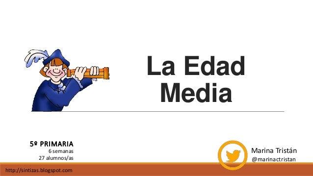 La Edad Media 5º PRIMARIA Marina Tristán @marinactristan 6 semanas 27 alumnos/as http://sintizas.blogspot.com