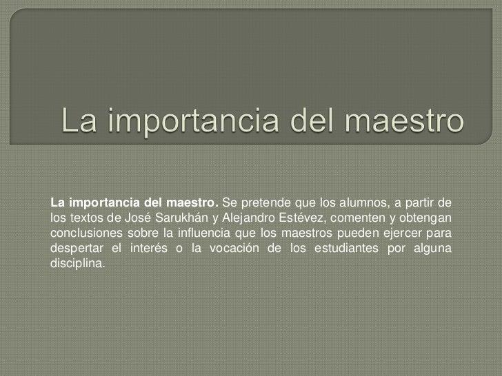 La importancia del maestro. Se pretende que los alumnos, a partir delos textos de José Sarukhán y Alejandro Estévez, comen...