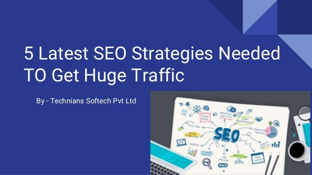 5 Latest SEO Strategies Needed TO Get Huge Traffic By - Technians Softech Pvt Ltd