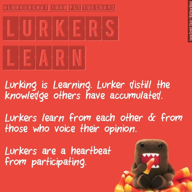 #lurkerchat 10am PST Tuesdays  Lurkers  Learn  Lurking is Learning. Lurker distill the  knowledge others have accumulated....