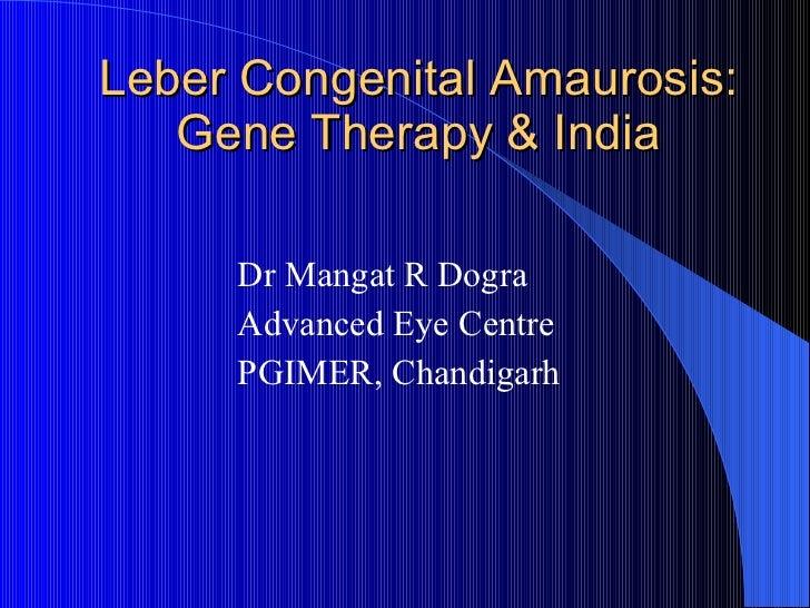 Leber Congenital Amaurosis: Gene Therapy & India <ul><li>Dr Mangat R Dogra </li></ul><ul><li>Advanced Eye Centre </li></ul...