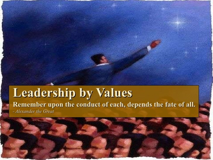 Leadership by Values Remember upon the conduct of each, depends the fate of all. - Alexander the Great