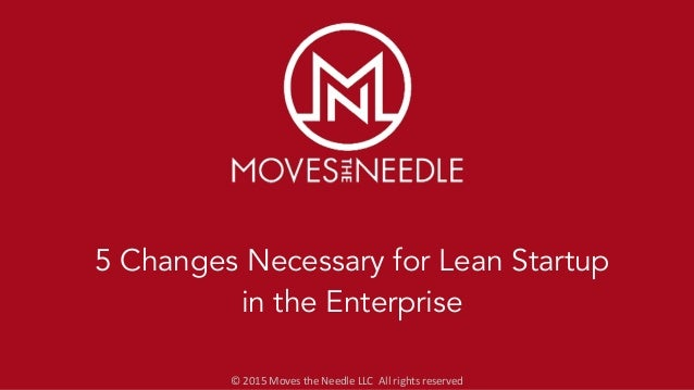 ©	   2015	   Moves	   the	   Needle	   LLC	   	   All	   rights	   reserved 5 Changes Necessary for Lean Startup in the En...