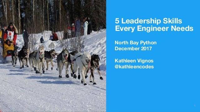 5 Leadership Skills Every Engineer Needs 1 North Bay Python December 2017 Kathleen Vignos @kathleencodes