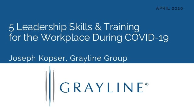 5 Leadership Skills & Training for the Workplace During COVID-19 Joseph Kopser, Grayline Group APRIL 2020