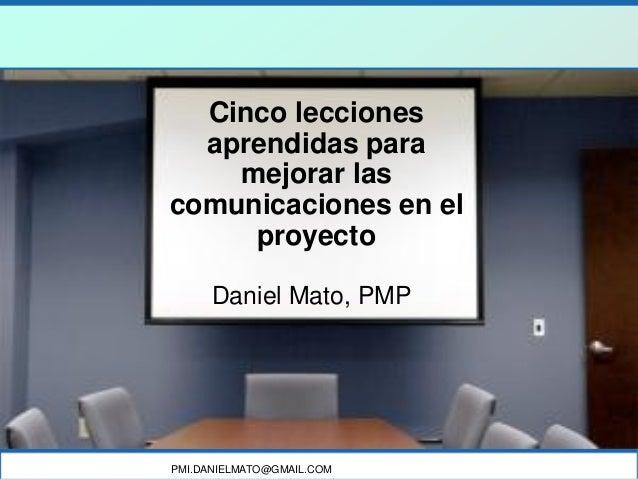 PMI.DANIELMATO@GMAIL.COM Cinco lecciones aprendidas para mejorar las comunicaciones en el proyecto Daniel Mato, PMP