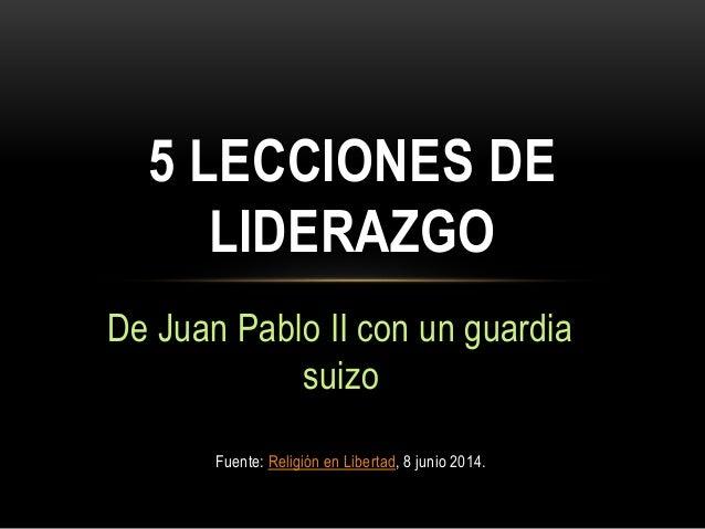 De Juan Pablo II con un guardia suizo 5 LECCIONES DE LIDERAZGO Fuente: Religión en Libertad, 8 junio 2014.